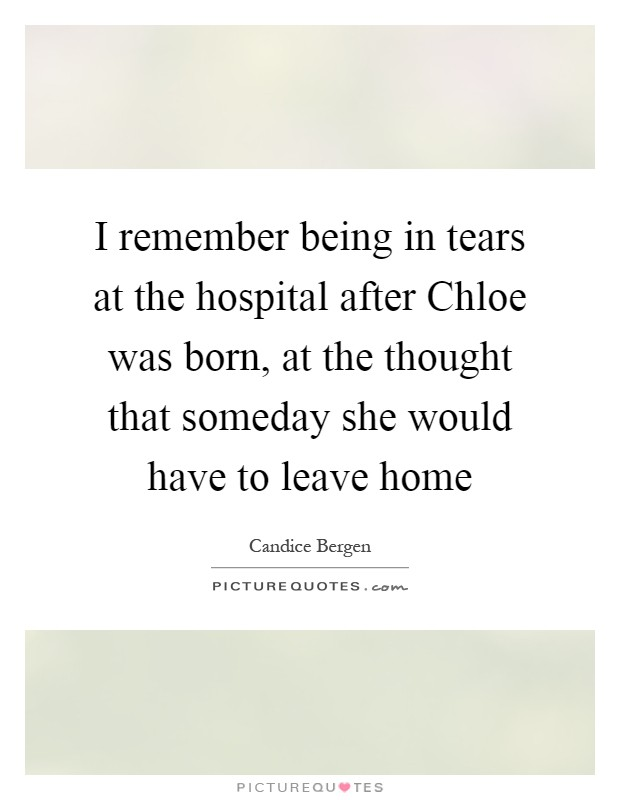 I remember being in tears at the hospital after Chloe was born, at the thought that someday she would have to leave home Picture Quote #1