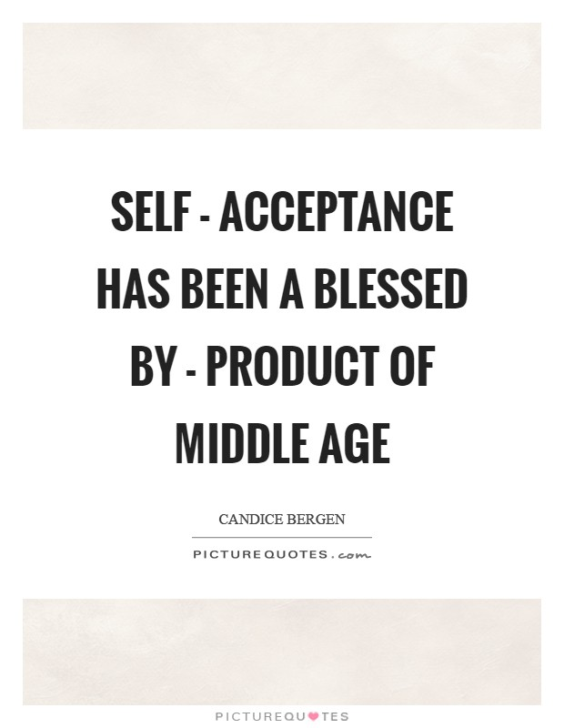 Self - acceptance has been a blessed by - product of middle age Picture Quote #1
