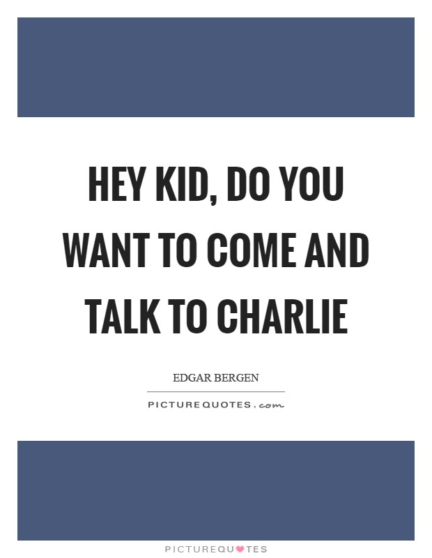 Hey kid, do you want to come and talk to Charlie Picture Quote #1