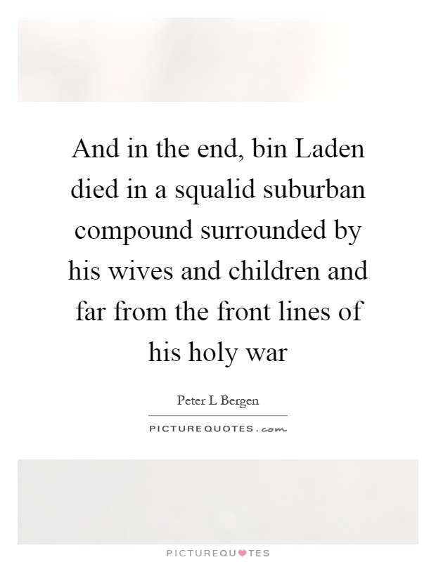 And in the end, bin Laden died in a squalid suburban compound surrounded by his wives and children and far from the front lines of his holy war Picture Quote #1