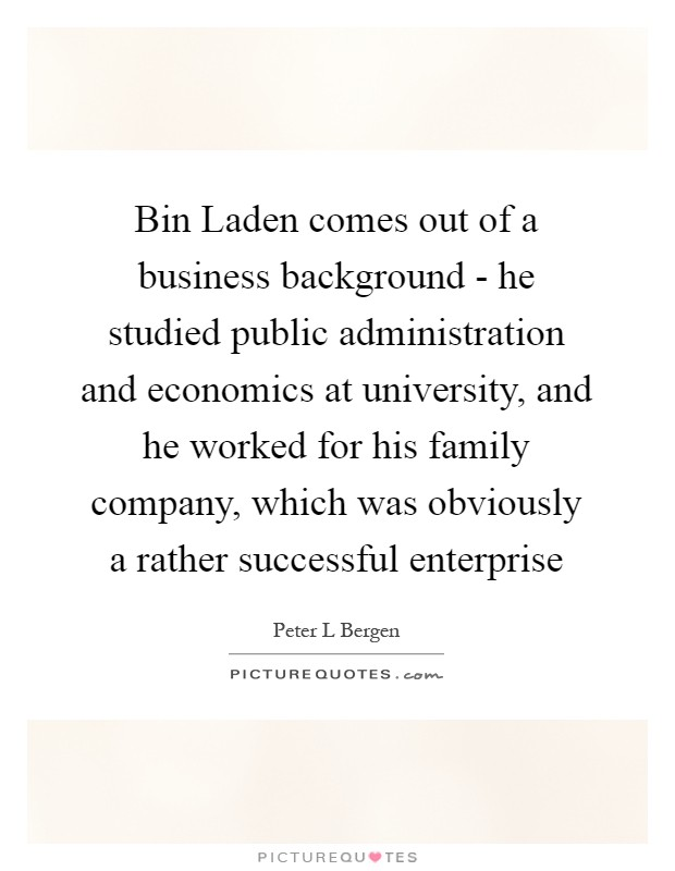 Bin Laden comes out of a business background - he studied public administration and economics at university, and he worked for his family company, which was obviously a rather successful enterprise Picture Quote #1