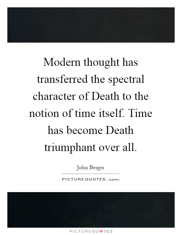 Modern thought has transferred the spectral character of Death to the notion of time itself. Time has become Death triumphant over all Picture Quote #1