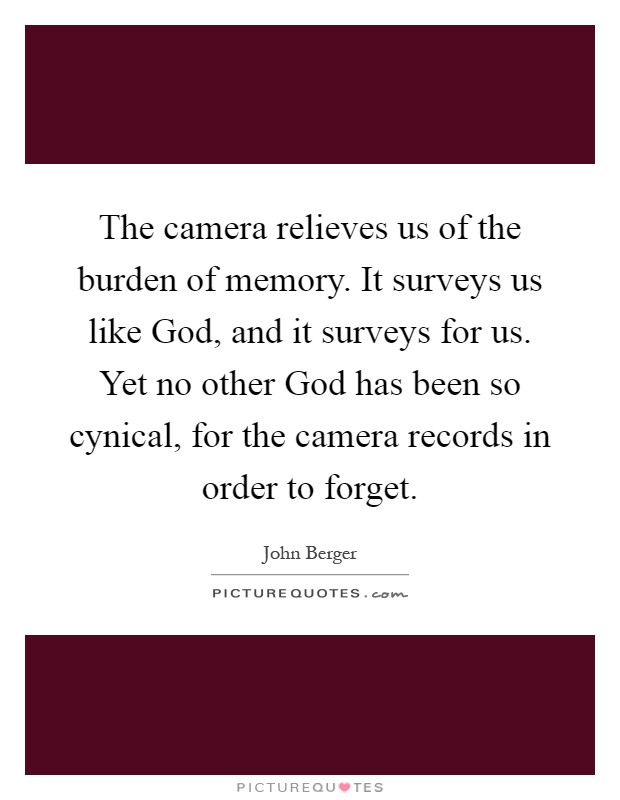The camera relieves us of the burden of memory. It surveys us like God, and it surveys for us. Yet no other God has been so cynical, for the camera records in order to forget Picture Quote #1