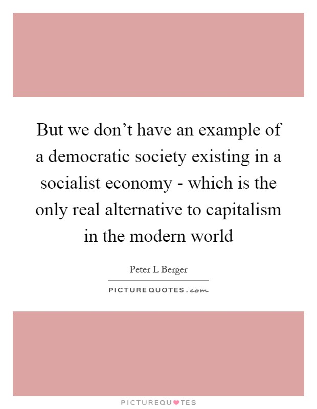 But we don't have an example of a democratic society existing in a socialist economy - which is the only real alternative to capitalism in the modern world Picture Quote #1