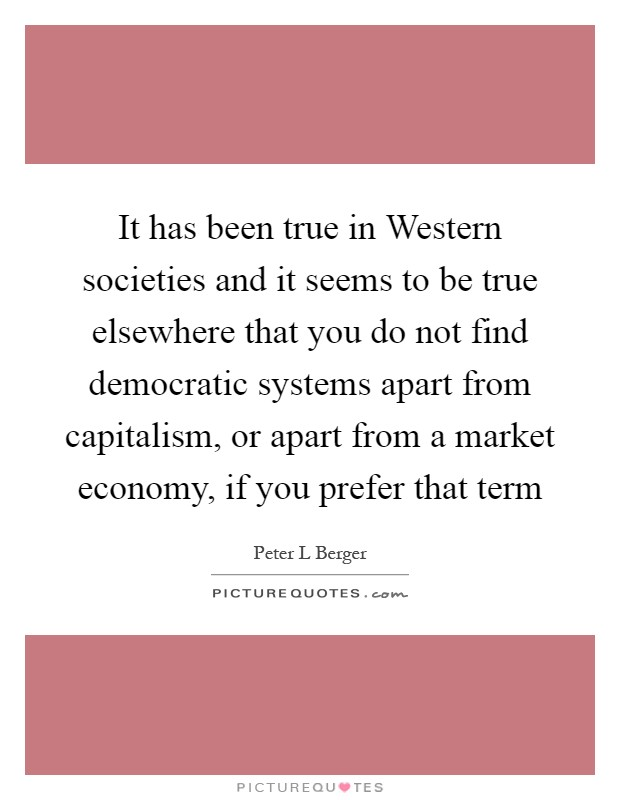 It has been true in Western societies and it seems to be true elsewhere that you do not find democratic systems apart from capitalism, or apart from a market economy, if you prefer that term Picture Quote #1