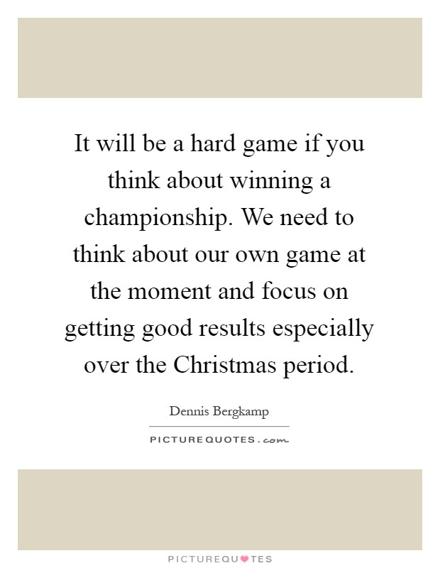 It will be a hard game if you think about winning a championship. We need to think about our own game at the moment and focus on getting good results especially over the Christmas period Picture Quote #1