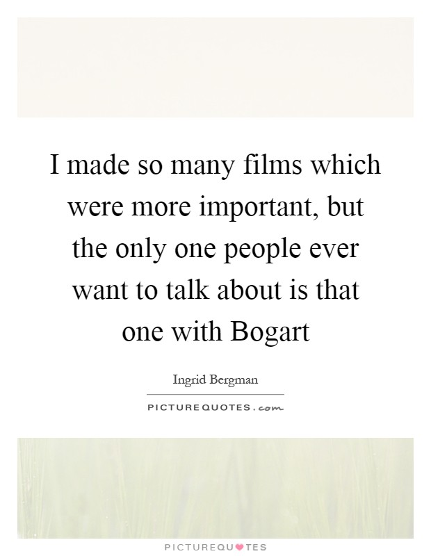 I made so many films which were more important, but the only one people ever want to talk about is that one with Bogart Picture Quote #1