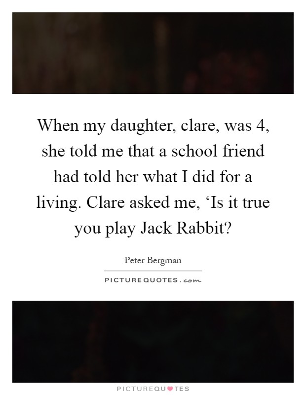 When my daughter, clare, was 4, she told me that a school friend had told her what I did for a living. Clare asked me, 'Is it true you play Jack Rabbit? Picture Quote #1