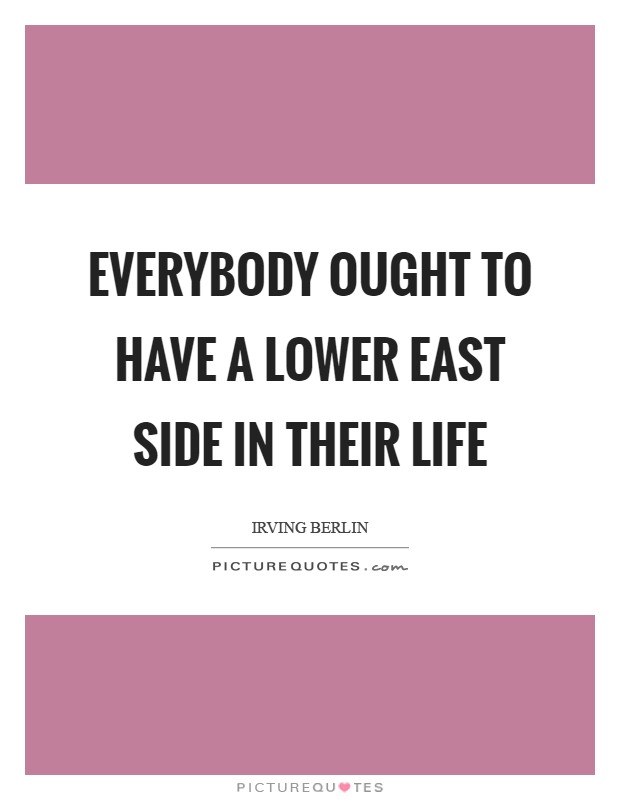 Everybody ought to have a lower East Side in their life Picture Quote #1