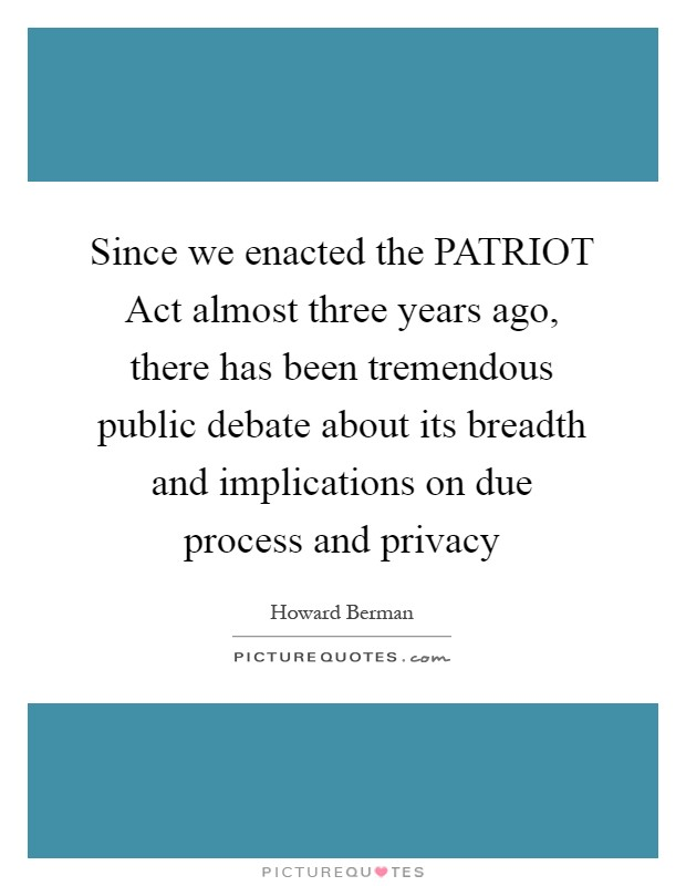 Since we enacted the PATRIOT Act almost three years ago, there has been tremendous public debate about its breadth and implications on due process and privacy Picture Quote #1
