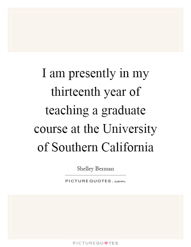 I am presently in my thirteenth year of teaching a graduate course at the University of Southern California Picture Quote #1