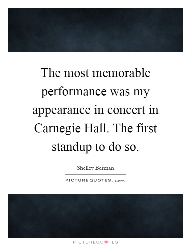 The most memorable performance was my appearance in concert in Carnegie Hall. The first standup to do so Picture Quote #1