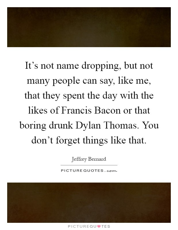 It's not name dropping, but not many people can say, like me, that they spent the day with the likes of Francis Bacon or that boring drunk Dylan Thomas. You don't forget things like that Picture Quote #1