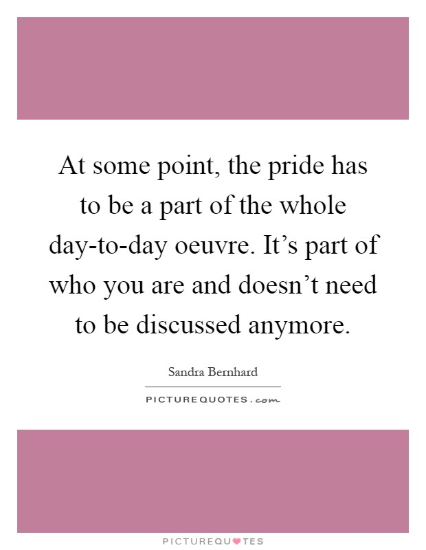 At some point, the pride has to be a part of the whole day-to-day oeuvre. It's part of who you are and doesn't need to be discussed anymore Picture Quote #1