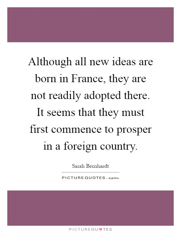 Although all new ideas are born in France, they are not readily adopted there. It seems that they must first commence to prosper in a foreign country Picture Quote #1