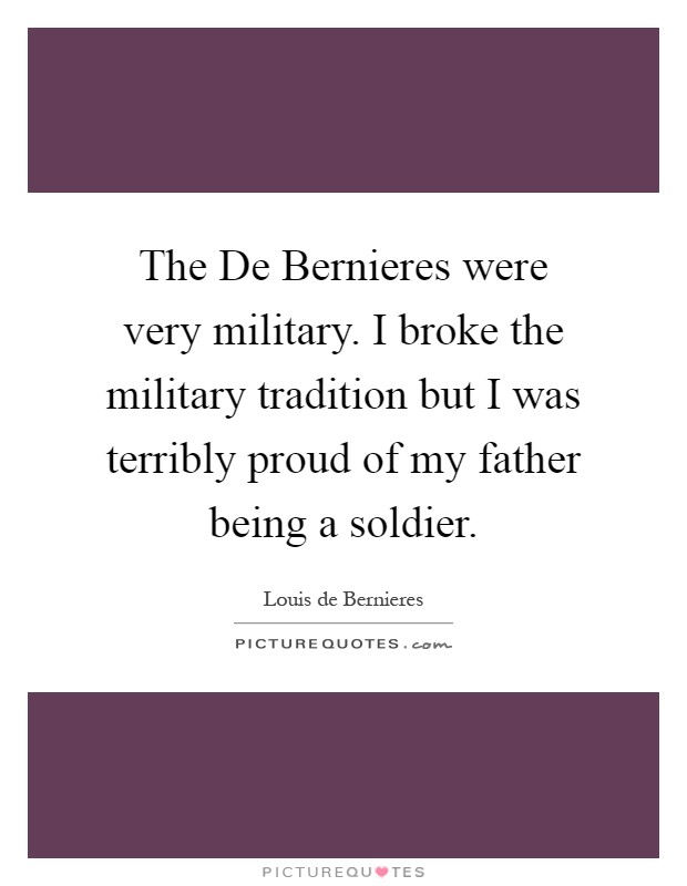 The De Bernieres were very military. I broke the military tradition but I was terribly proud of my father being a soldier Picture Quote #1