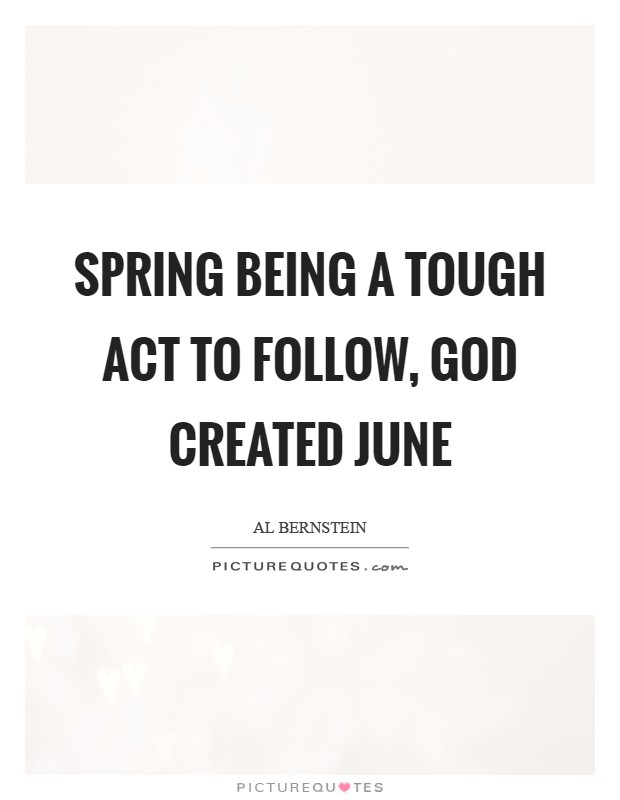 Spring being a tough act to follow, God created June Picture Quote #1