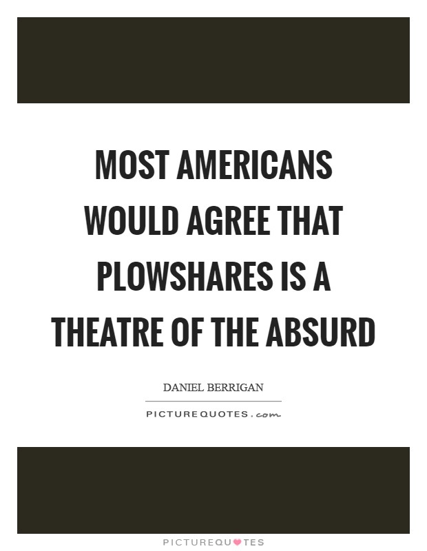Most Americans would agree that Plowshares is a Theatre of the Absurd Picture Quote #1