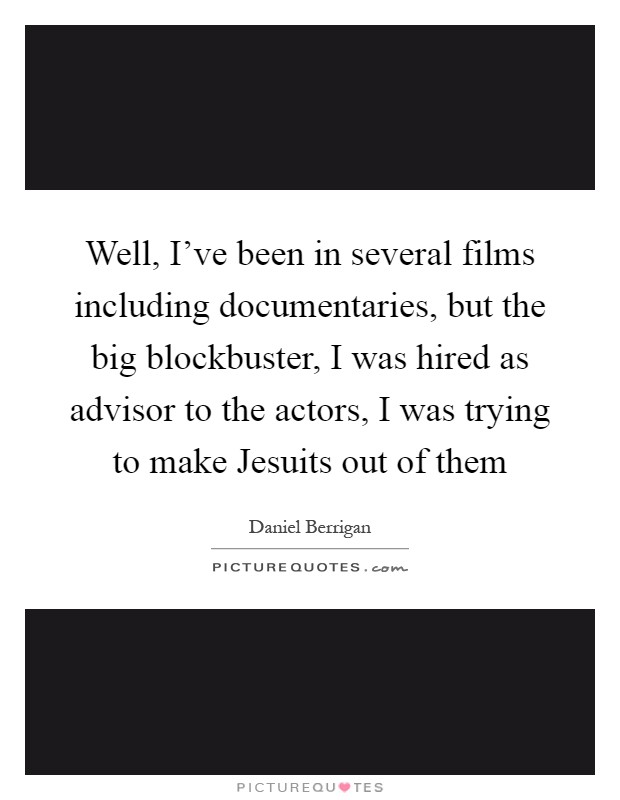 Well, I've been in several films including documentaries, but the big blockbuster, I was hired as advisor to the actors, I was trying to make Jesuits out of them Picture Quote #1