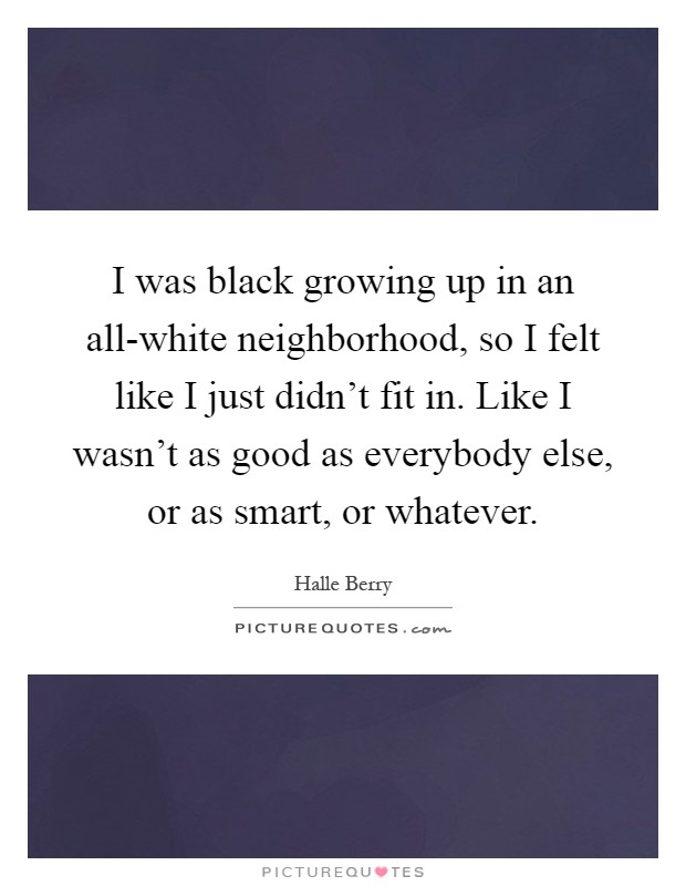 I was black growing up in an all-white neighborhood, so I felt like I just didn't fit in. Like I wasn't as good as everybody else, or as smart, or whatever Picture Quote #1