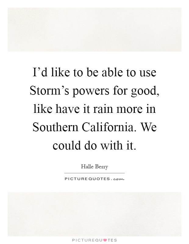 I'd like to be able to use Storm's powers for good, like have it rain more in Southern California. We could do with it Picture Quote #1