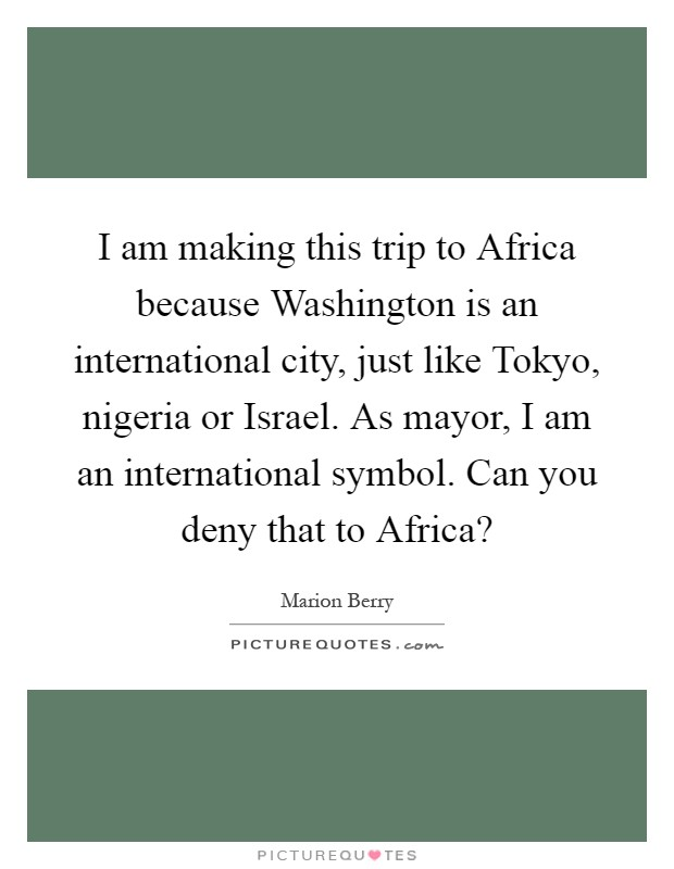 I am making this trip to Africa because Washington is an international city, just like Tokyo, nigeria or Israel. As mayor, I am an international symbol. Can you deny that to Africa? Picture Quote #1