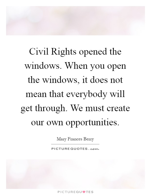 Civil Rights opened the windows. When you open the windows, it does not mean that everybody will get through. We must create our own opportunities Picture Quote #1