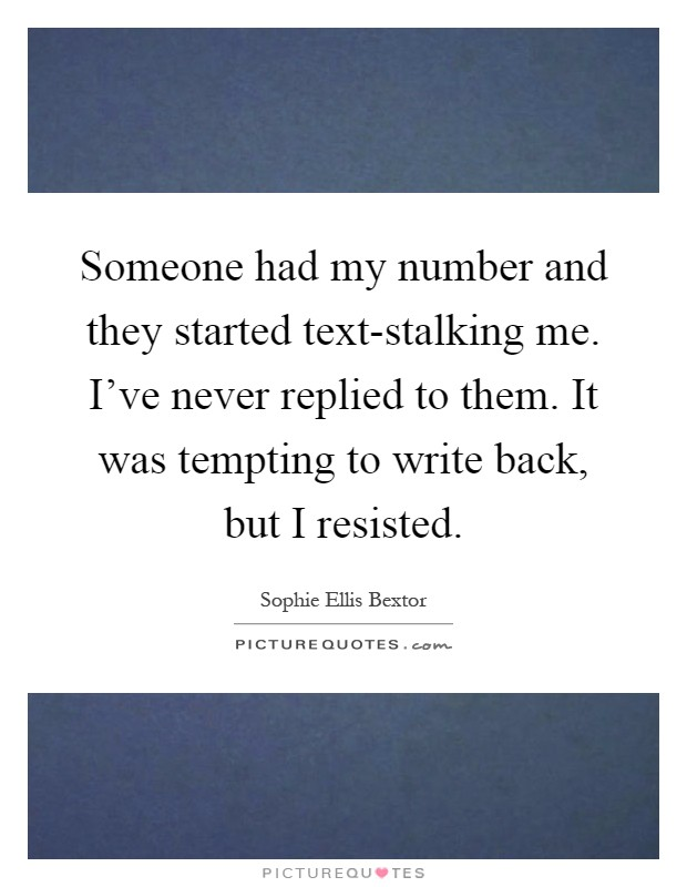 Someone had my number and they started text-stalking me. I've never replied to them. It was tempting to write back, but I resisted Picture Quote #1