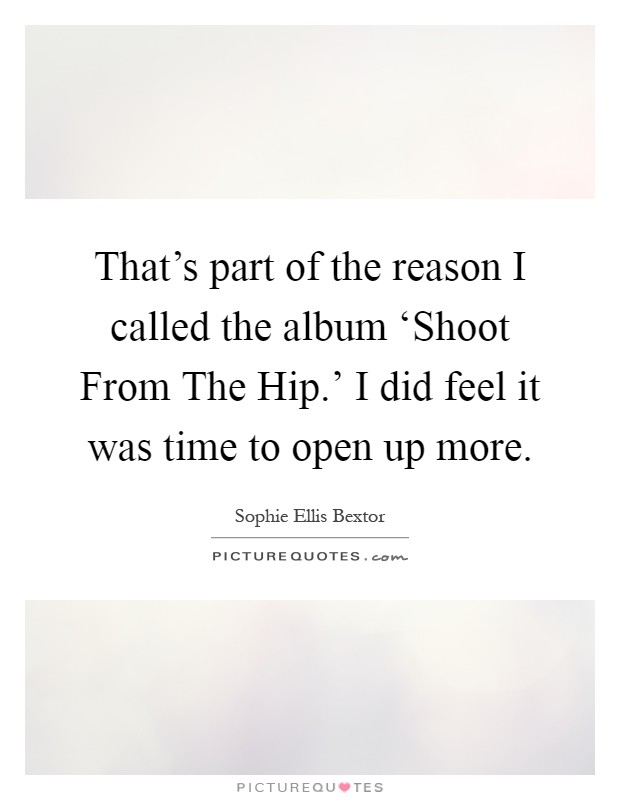 That's part of the reason I called the album 'Shoot From The Hip.' I did feel it was time to open up more Picture Quote #1