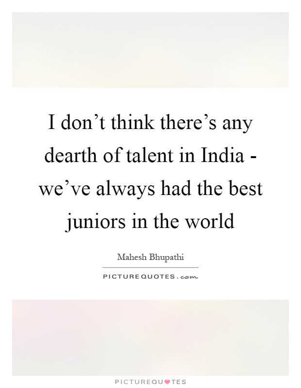 I don't think there's any dearth of talent in India - we've always had the best juniors in the world Picture Quote #1