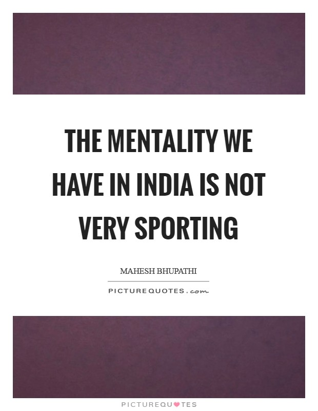The mentality we have in India is not very sporting Picture Quote #1