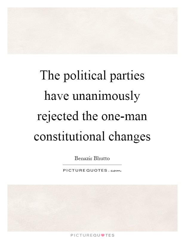The political parties have unanimously rejected the one-man constitutional changes Picture Quote #1