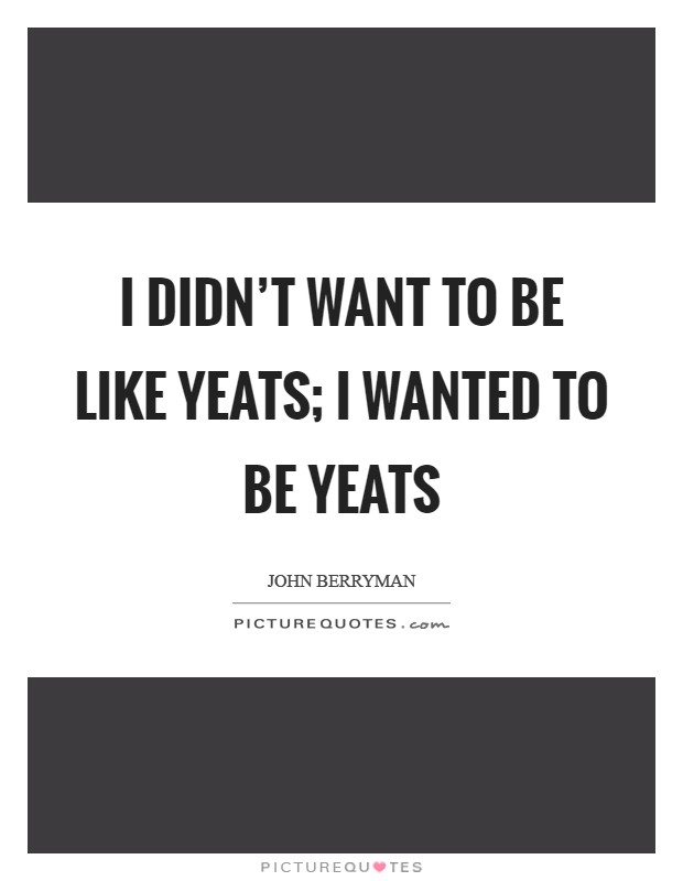 I didn't want to be like Yeats; I wanted to be Yeats Picture Quote #1