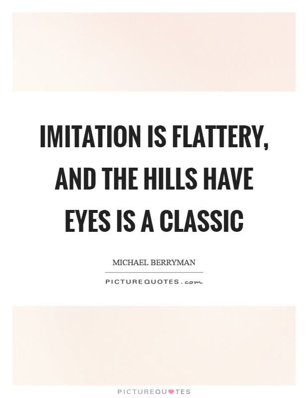 Imitation is flattery, and The Hills Have Eyes is a classic Picture Quote #1