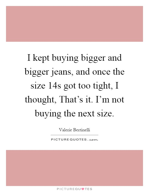 I kept buying bigger and bigger jeans, and once the size 14s got too tight, I thought, That's it. I'm not buying the next size Picture Quote #1
