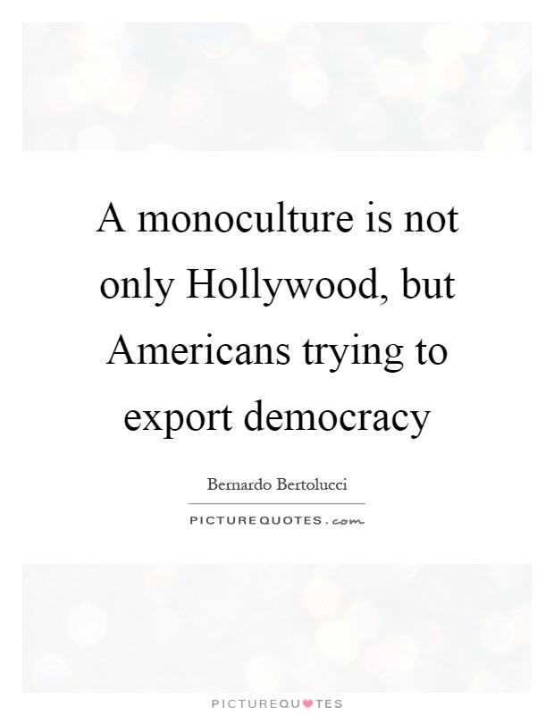 A monoculture is not only Hollywood, but Americans trying to export democracy Picture Quote #1