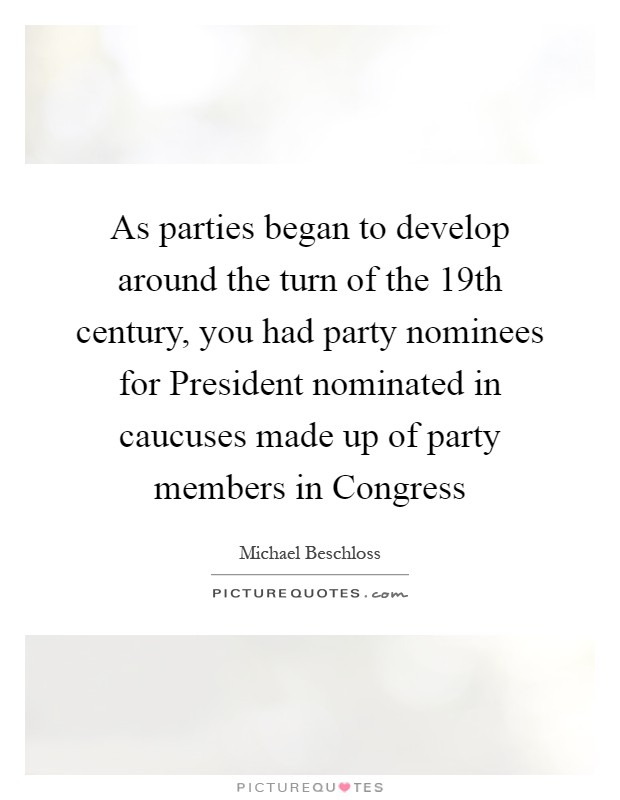 As parties began to develop around the turn of the 19th century, you had party nominees for President nominated in caucuses made up of party members in Congress Picture Quote #1