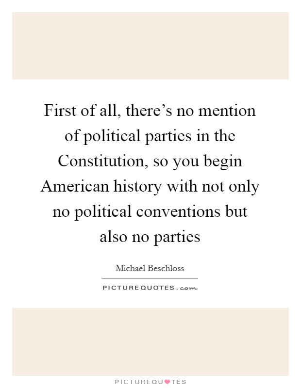 First of all, there's no mention of political parties in the Constitution, so you begin American history with not only no political conventions but also no parties Picture Quote #1