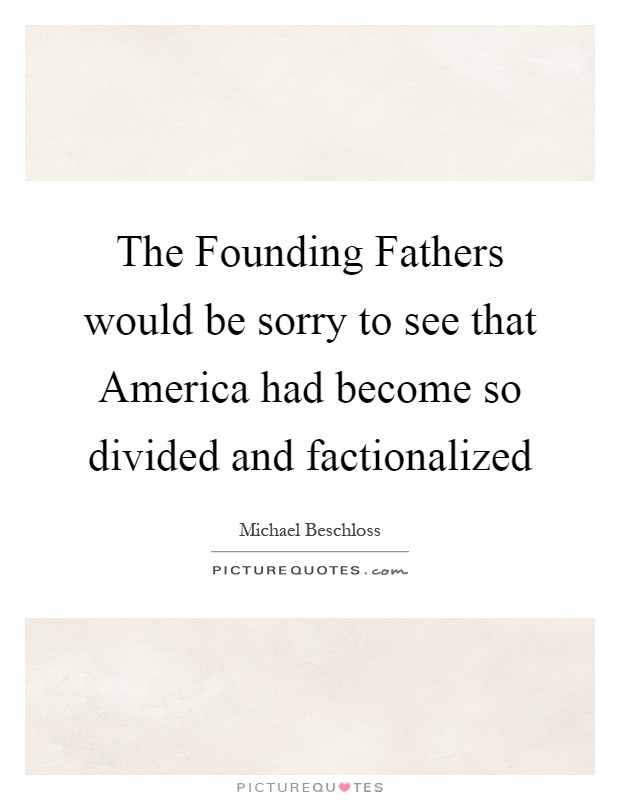 The Founding Fathers would be sorry to see that America had become so divided and factionalized Picture Quote #1