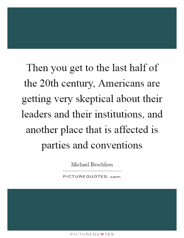 Then you get to the last half of the 20th century, Americans are getting very skeptical about their leaders and their institutions, and another place that is affected is parties and conventions Picture Quote #1