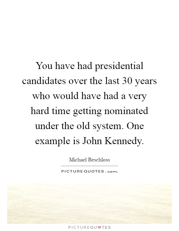 You have had presidential candidates over the last 30 years who would have had a very hard time getting nominated under the old system. One example is John Kennedy Picture Quote #1