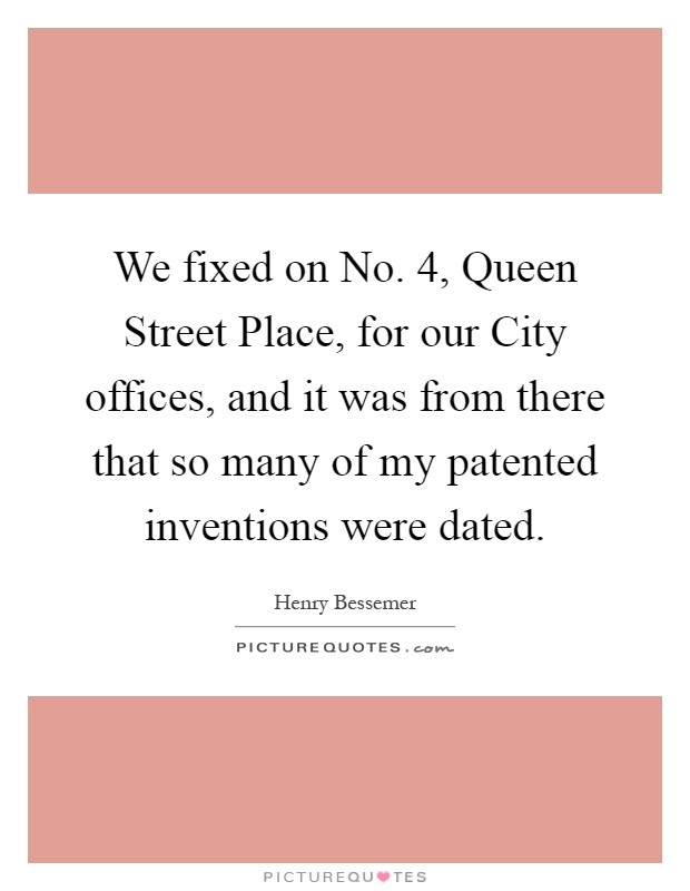 We fixed on No. 4, Queen Street Place, for our City offices, and it was from there that so many of my patented inventions were dated Picture Quote #1