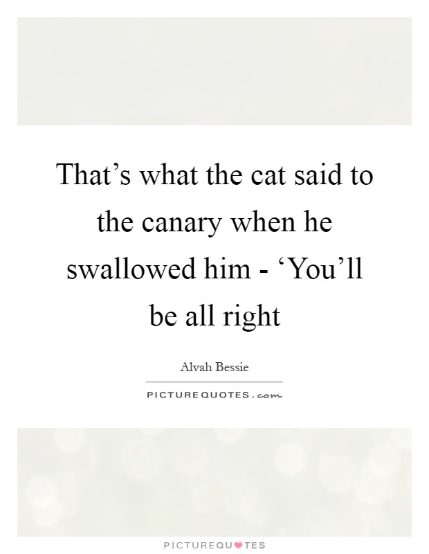 That's what the cat said to the canary when he swallowed him - 'You'll be all right Picture Quote #1