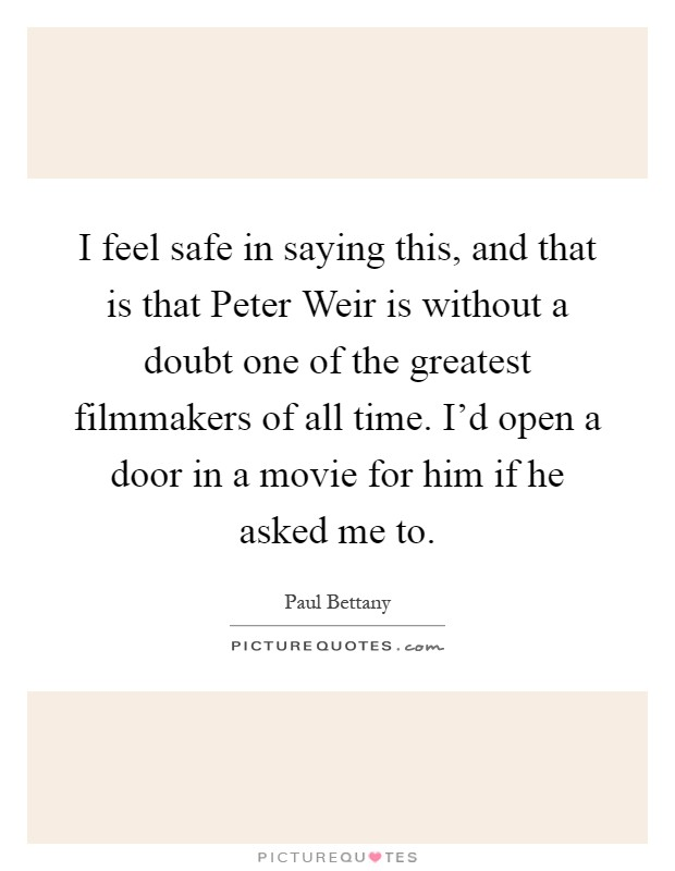 I feel safe in saying this, and that is that Peter Weir is without a doubt one of the greatest filmmakers of all time. I'd open a door in a movie for him if he asked me to Picture Quote #1
