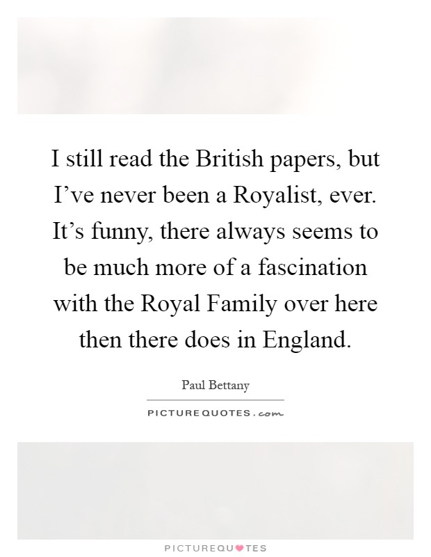 I still read the British papers, but I've never been a Royalist, ever. It's funny, there always seems to be much more of a fascination with the Royal Family over here then there does in England Picture Quote #1