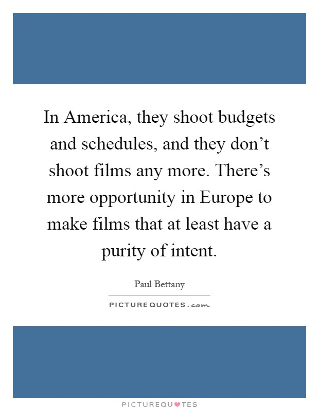 In America, they shoot budgets and schedules, and they don't shoot films any more. There's more opportunity in Europe to make films that at least have a purity of intent Picture Quote #1