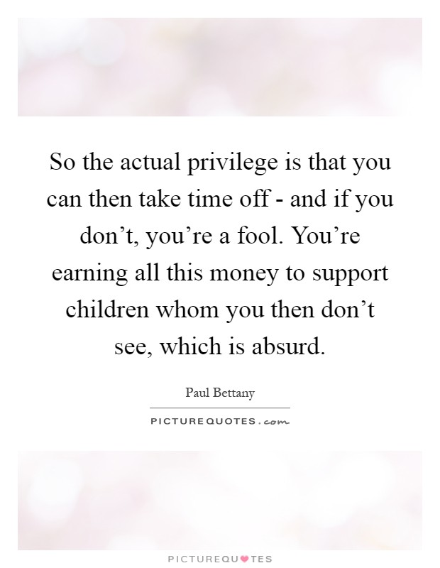 So the actual privilege is that you can then take time off - and if you don't, you're a fool. You're earning all this money to support children whom you then don't see, which is absurd Picture Quote #1