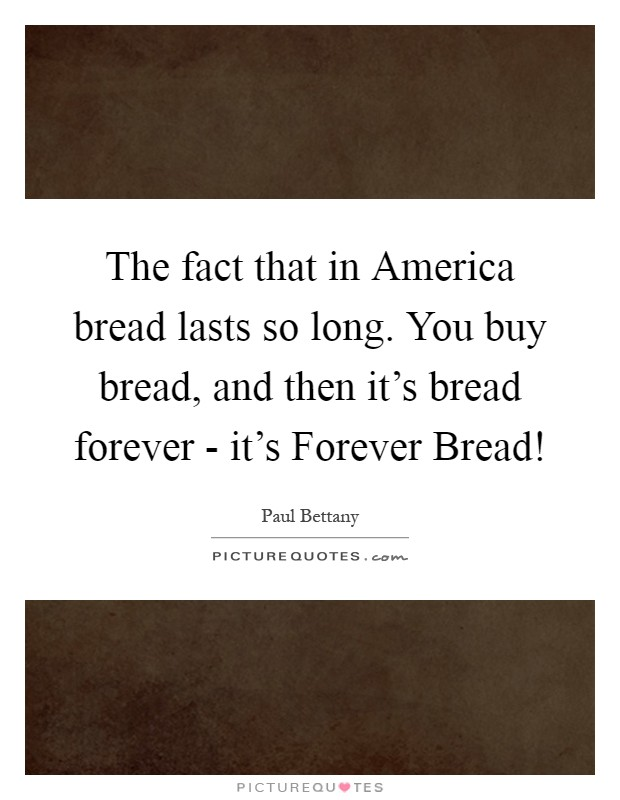 The fact that in America bread lasts so long. You buy bread, and then it's bread forever - it's Forever Bread! Picture Quote #1