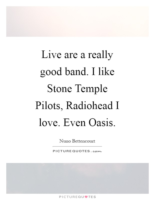 Live are a really good band. I like Stone Temple Pilots, Radiohead I love. Even Oasis Picture Quote #1