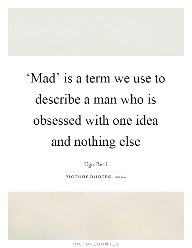 'Mad' is a term we use to describe a man who is obsessed with one idea and nothing else Picture Quote #1